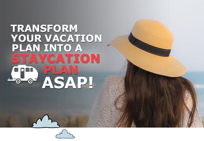 Transform your vacation plan into a staycation plan asap!