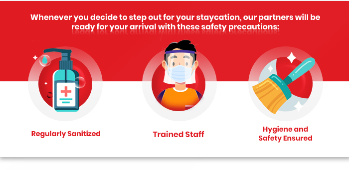 Whenever you decide to step out for your staycation, our partners will be ready for your arrival with these safety precautions: Regularly Sanitized Trained Staff Hygiene and Safety Ensured